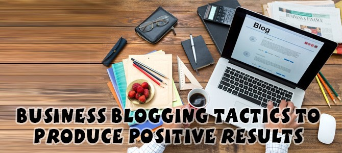 Business Blogging Tactics to Produce Positive Results