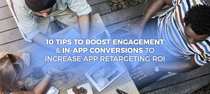 10 Tips to Boost Engagement and In-app Conversions to Increase App Retargeting ROI